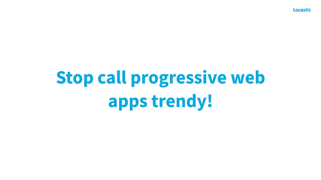 Stop call progressive web apps trendy!