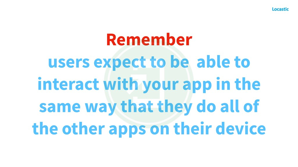 Remember users expect to be able to interact wi...