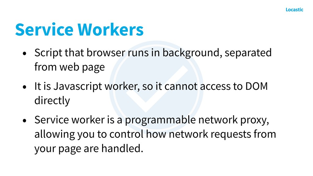 Service Workers • Script that browser runs in b...