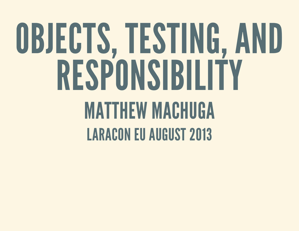 OBJECTS, TESTING, AND RESPONSIBILITY MATTHEW MA...