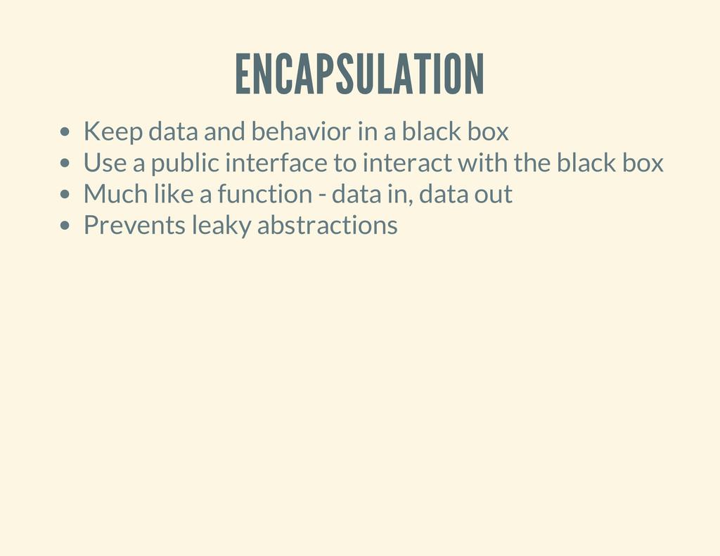ENCAPSULATION Keep data and behavior in a black...