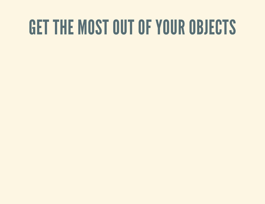 GET THE MOST OUT OF YOUR OBJECTS