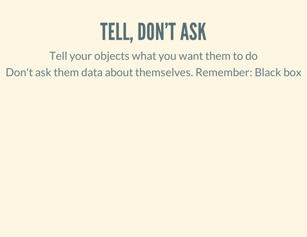 TELL, DON'T ASK Tell your objects what you want...
