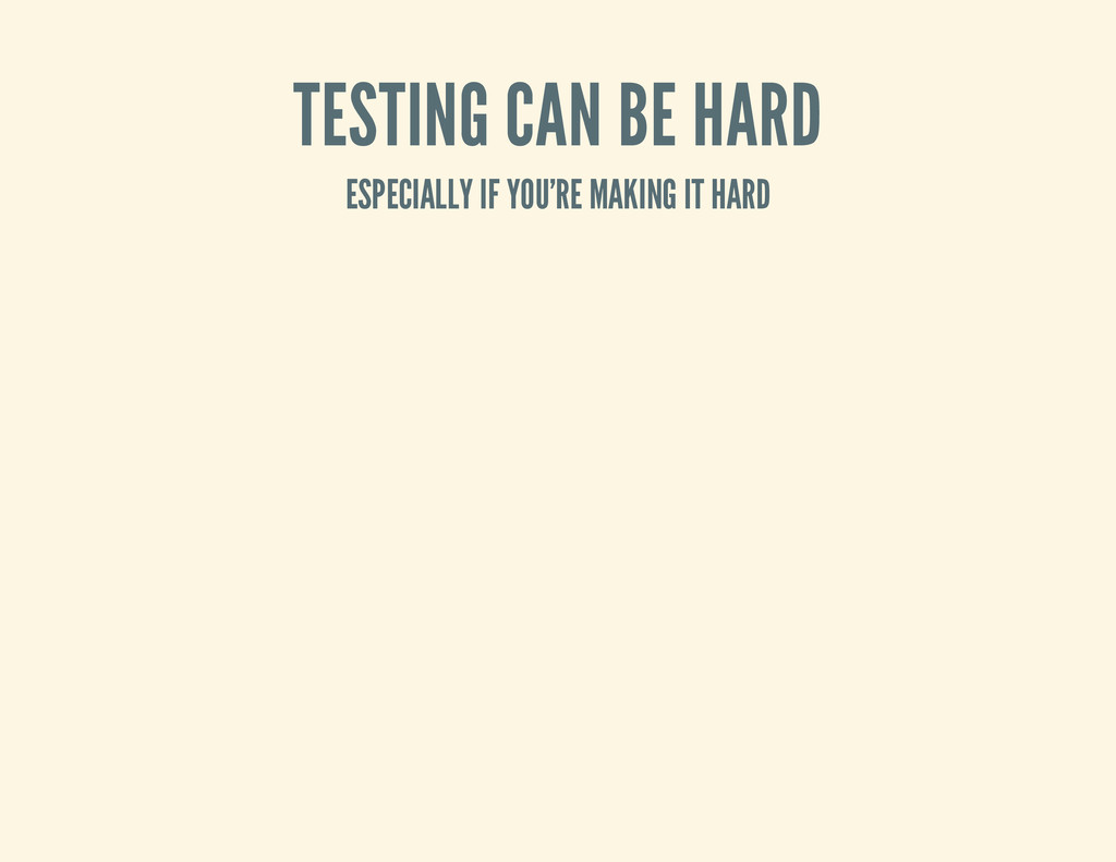 TESTING CAN BE HARD ESPECIALLY IF YOU'RE MAKING...