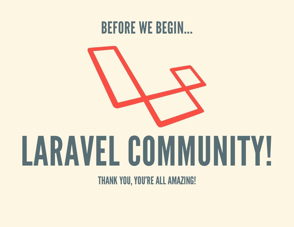 BEFORE WE BEGIN... LARAVEL COMMUNITY! THANK YOU...