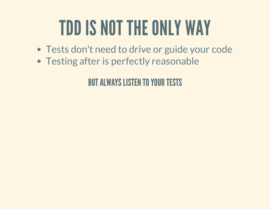 TDD IS NOT THE ONLY WAY Tests don't need to dri...