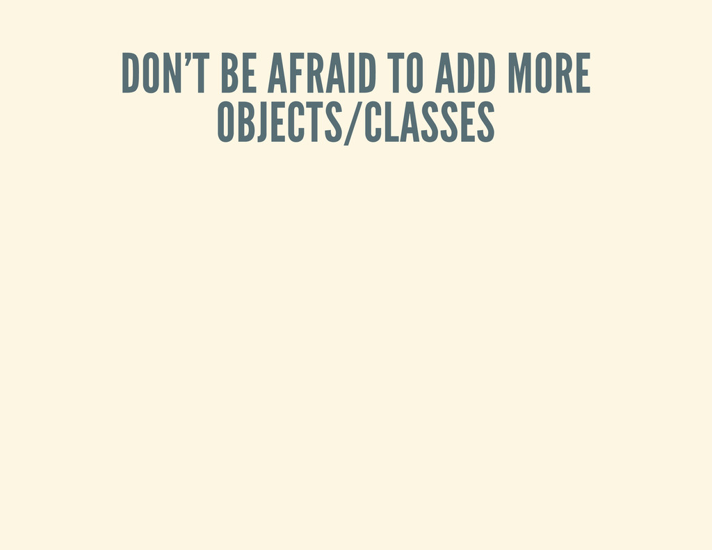 DON'T BE AFRAID TO ADD MORE OBJECTS/CLASSES