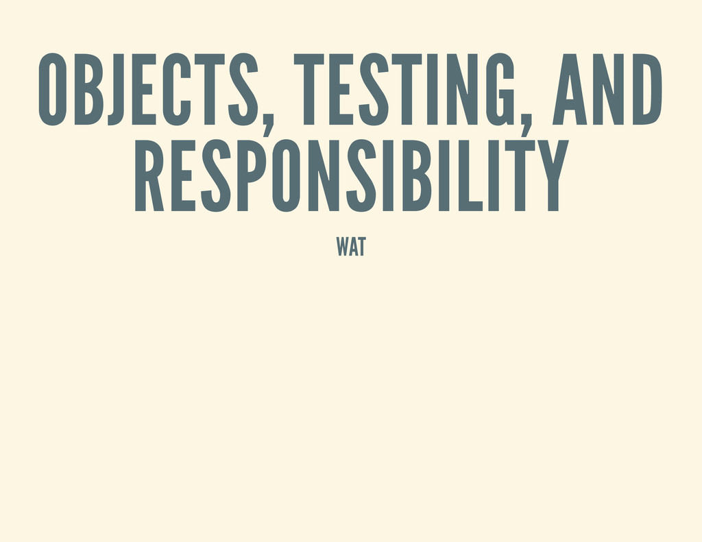 OBJECTS, TESTING, AND RESPONSIBILITY WAT