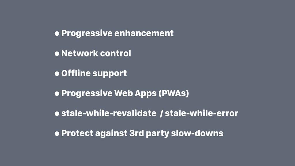 •Progressive enhancement •Network control •Offl...