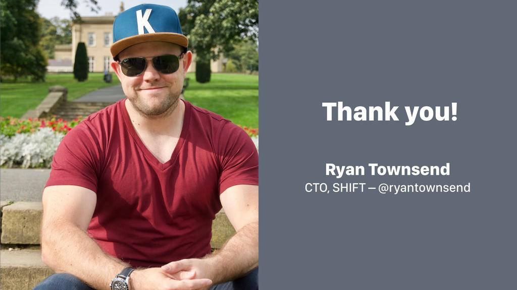 Thank you! Ryan Townsend CTO, SHIFT – @ryantown...