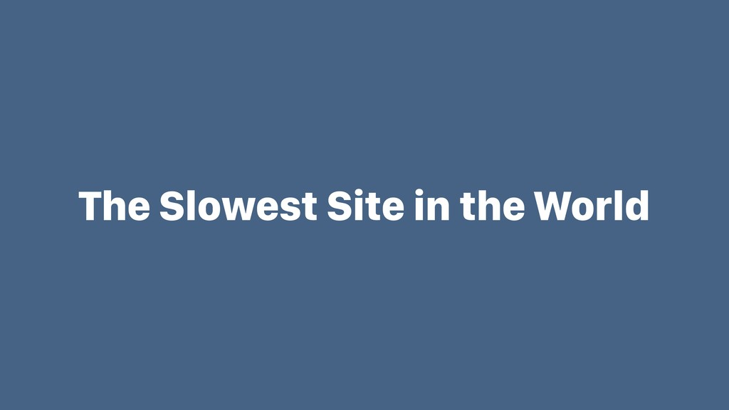 The Slowest Site in the World
