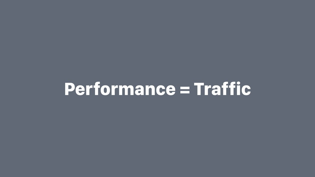 Performance = Traffic