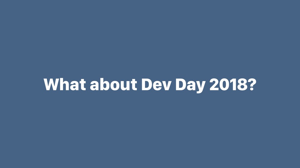What about Dev Day 2018?