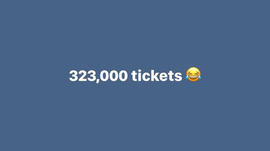 323,000 tickets