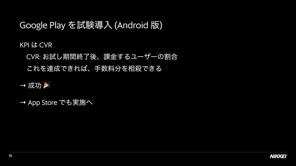 !16 Google Play Λࢼݧಋೖ (Android ൛) KPI  CVR  ɹ...