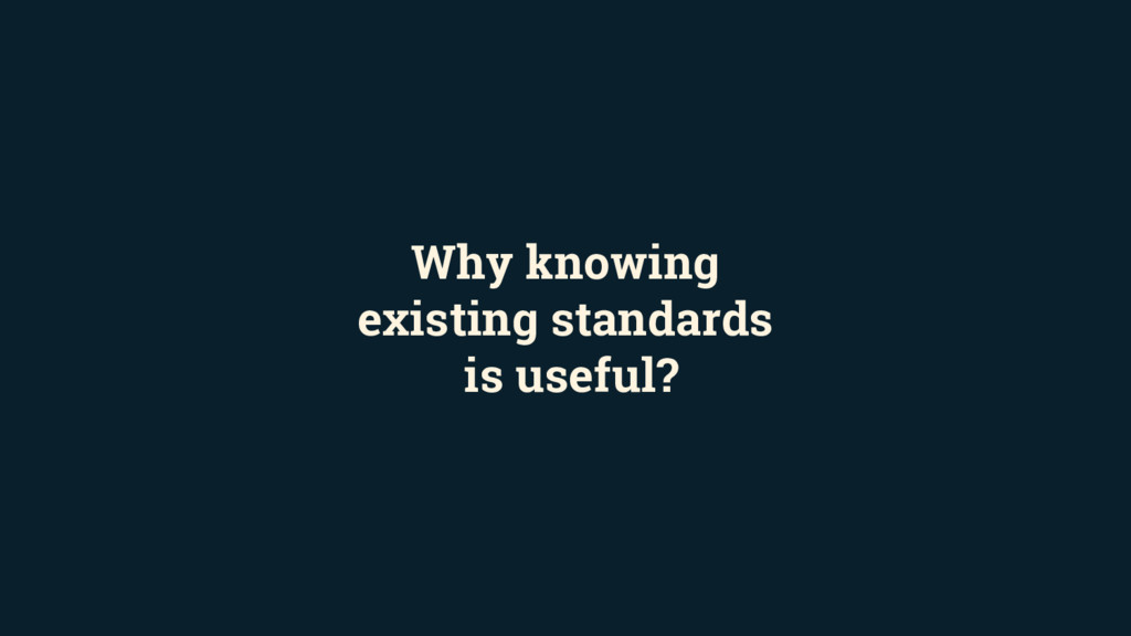 Why knowing existing standards is useful?