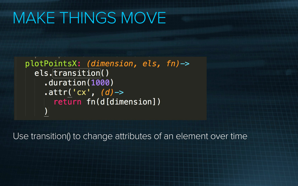 MAKE THINGS MOVE Use transition() to change att...