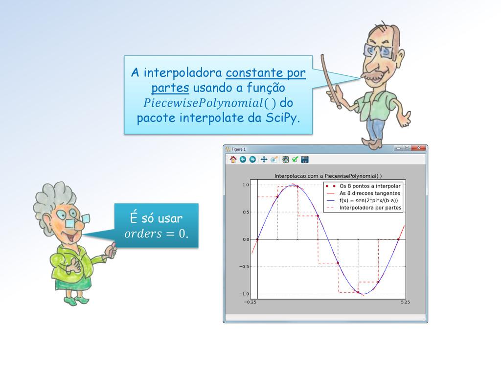 É só usar  = 0. A interpoladora constante por p...
