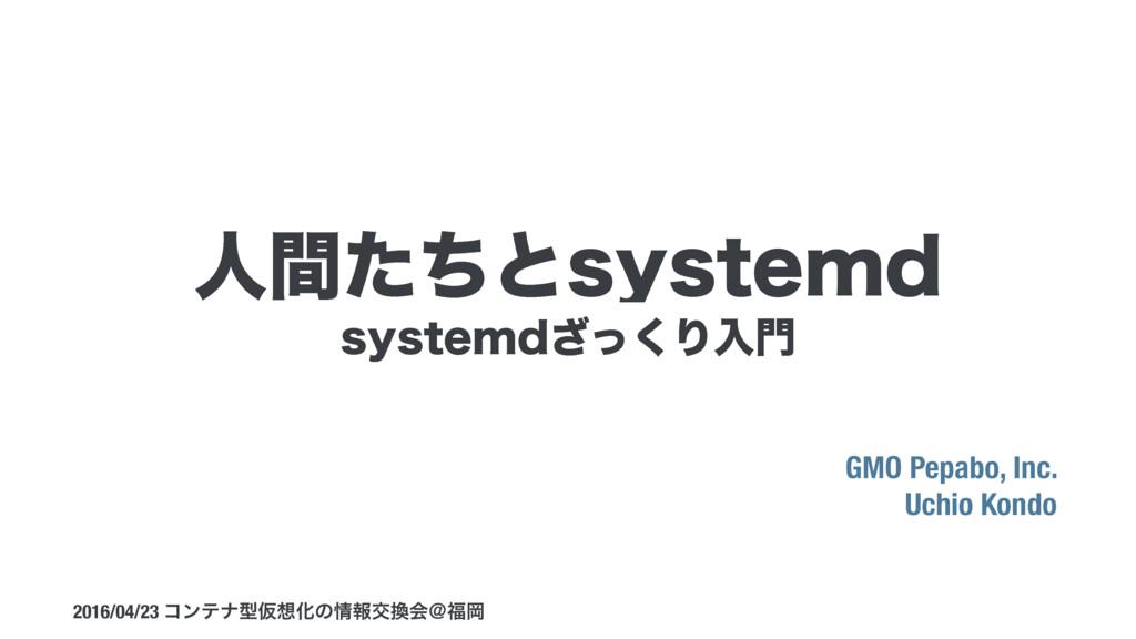 TZTUFNEͬ͘͟Γೖ GMO Pepabo, Inc. Uchio Kondo 2016...