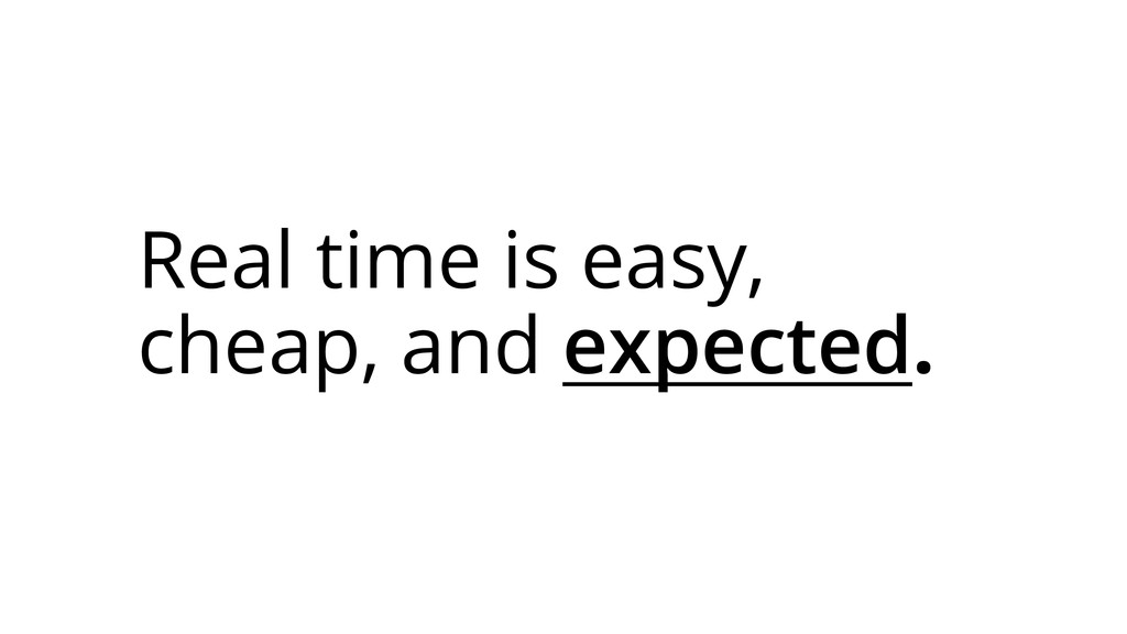 Real time is easy, cheap, and expected.