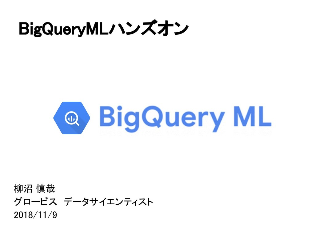 BigQueryMLハンズオン 柳沼 慎哉 グロービス データサイエンティスト 2018/11...