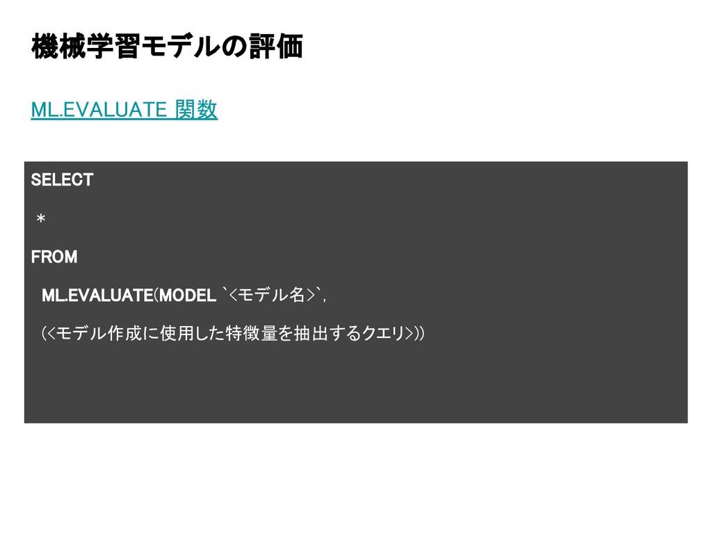 機械学習モデルの評価 ML.EVALUATE 関数 SELECT * FROM ML.EVAL...
