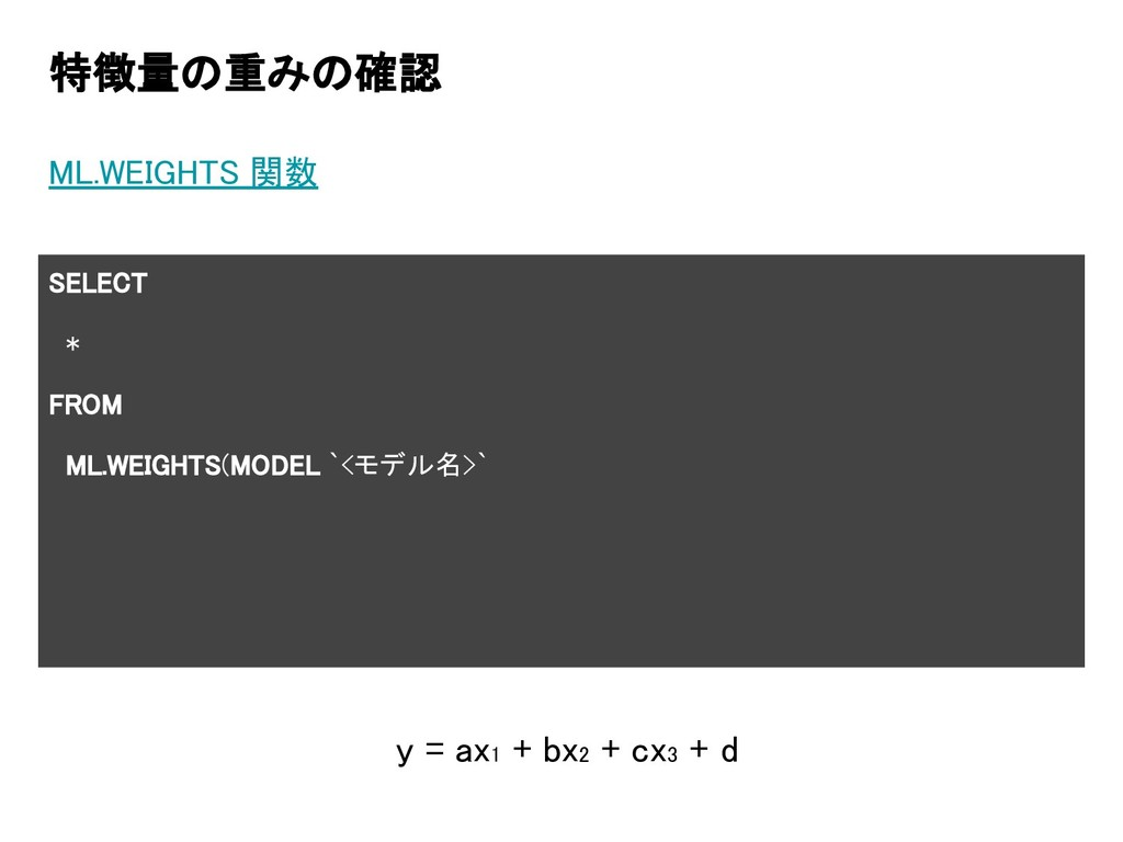 特徴量の重みの確認 ML.WEIGHTS 関数 SELECT * FROM ML.WEIGHT...