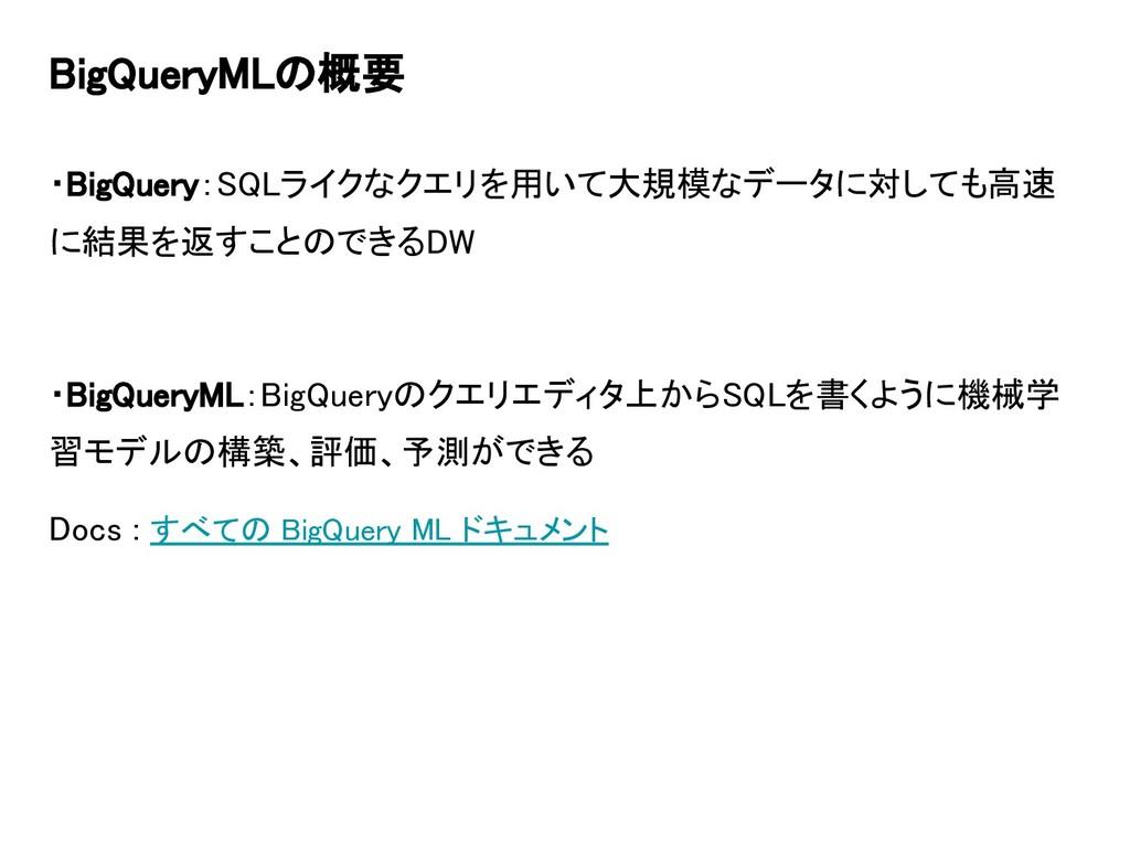 BigQueryMLの概要 ・BigQuery:SQLライクなクエリを用いて大規模なデータに対...