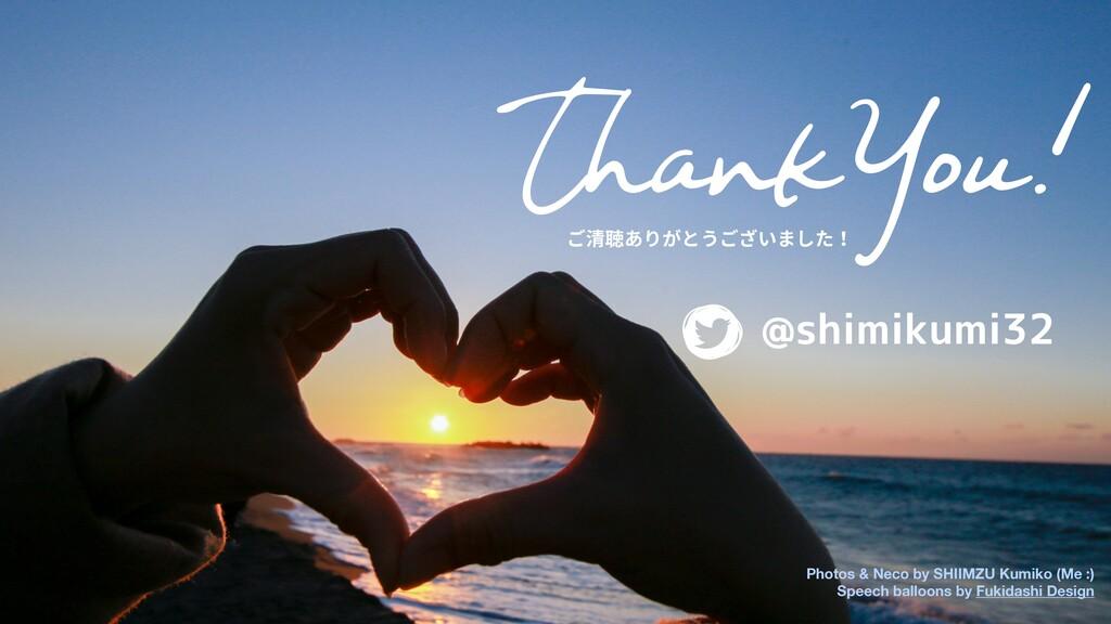 ThankYou! ご清聴ありがとうございました! @shimikumi32 Photos &...
