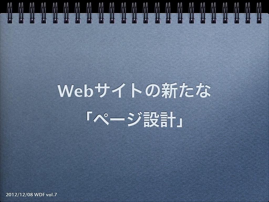 WebαΠτͷ৽ͨͳ ʮϖʔδઃܭʯ 2012/12/08 WDF vol.7