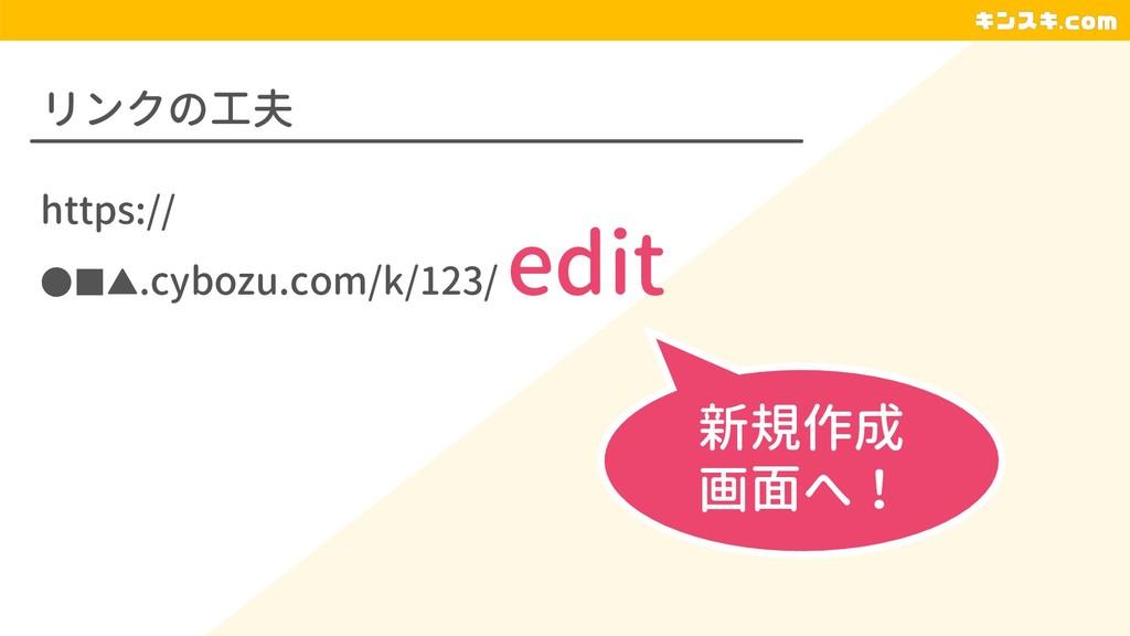 リンクの工夫 https:// ●■▲.cybozu.com/k/123/ edit 新規作成...