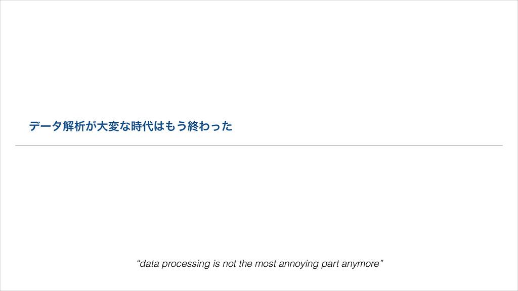 """σʔλղੳ͕େมͳ͏ऴΘͬͨ """"data processing is not the ..."""