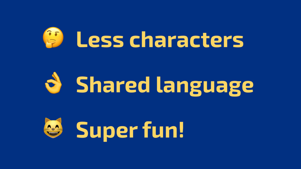 Less characters  Shared language  Super fun!