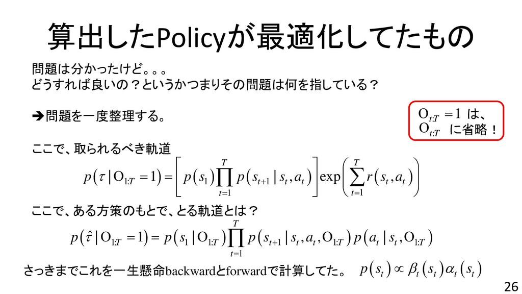 算出したPolicyが最適化してたもの 26 ここで、ある方策のもとで、とる軌道とは? ここで...