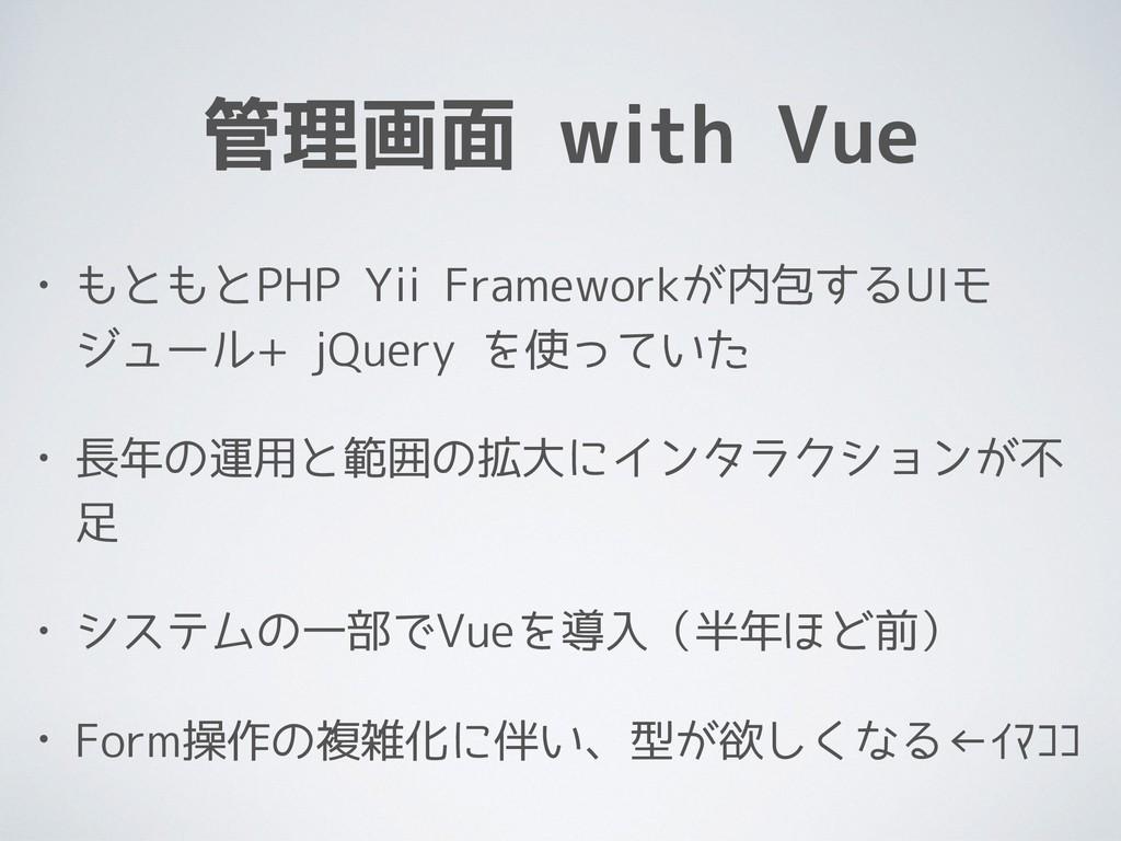 管理画面 with Vue • もともとPHP Yii Frameworkが内包するUIモ ジ...