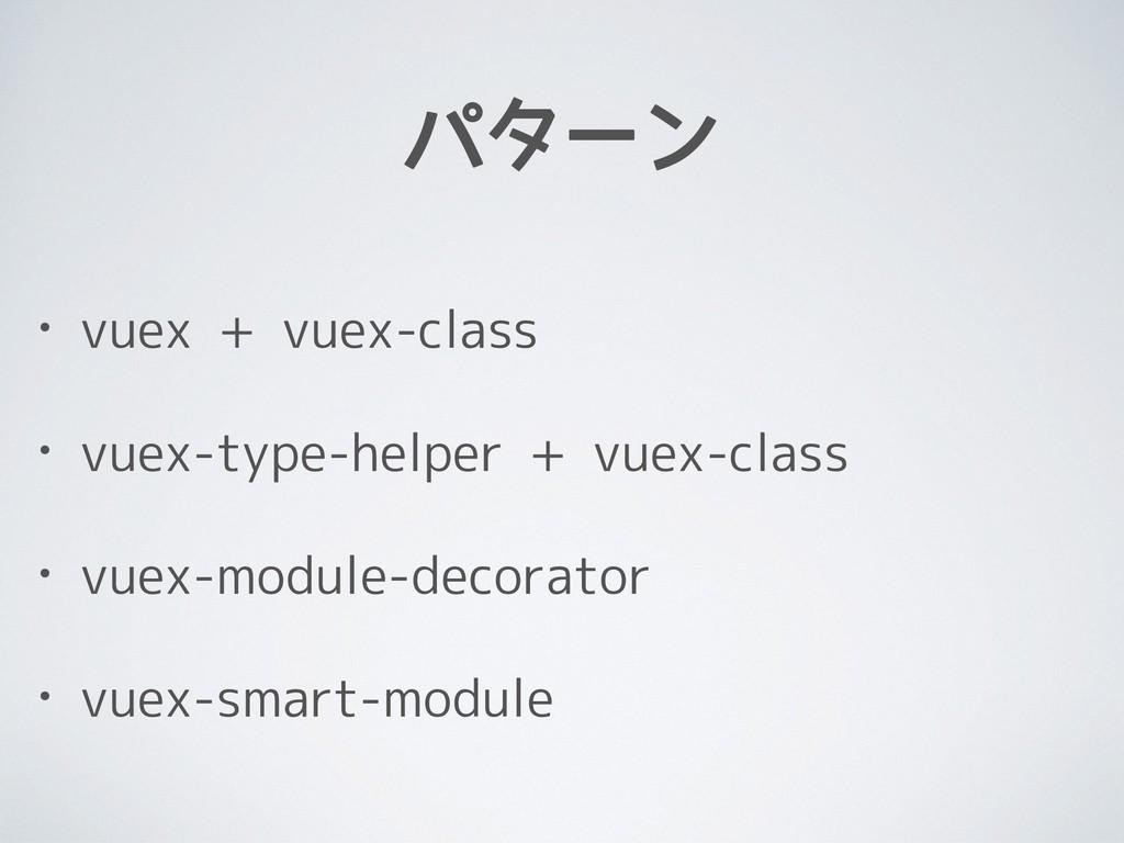 パターン • vuex + vuex-class • vuex-type-helper + v...