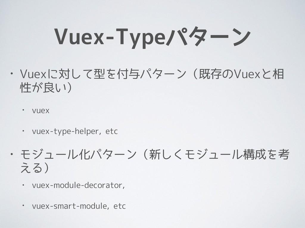 Vuex-Typeパターン • Vuexに対して型を付与パターン(既存のVuexと相 性が良い...