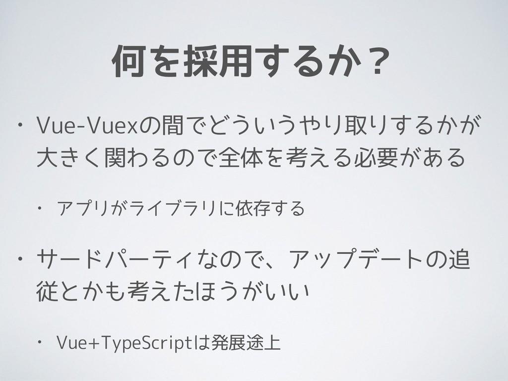 何を採用するか? • Vue-Vuexの間でどういうやり取りするかが 大きく関わるので全体を考...