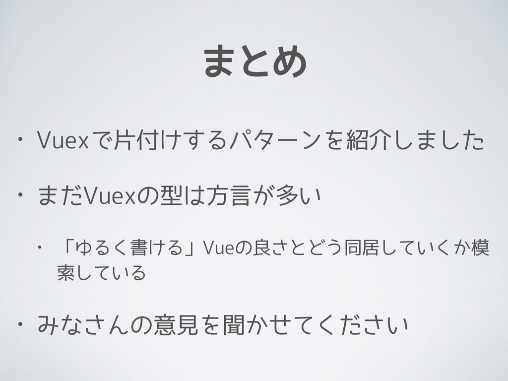 まとめ • Vuexで片付けするパターンを紹介しました • まだVuexの型は方言が多い • ...