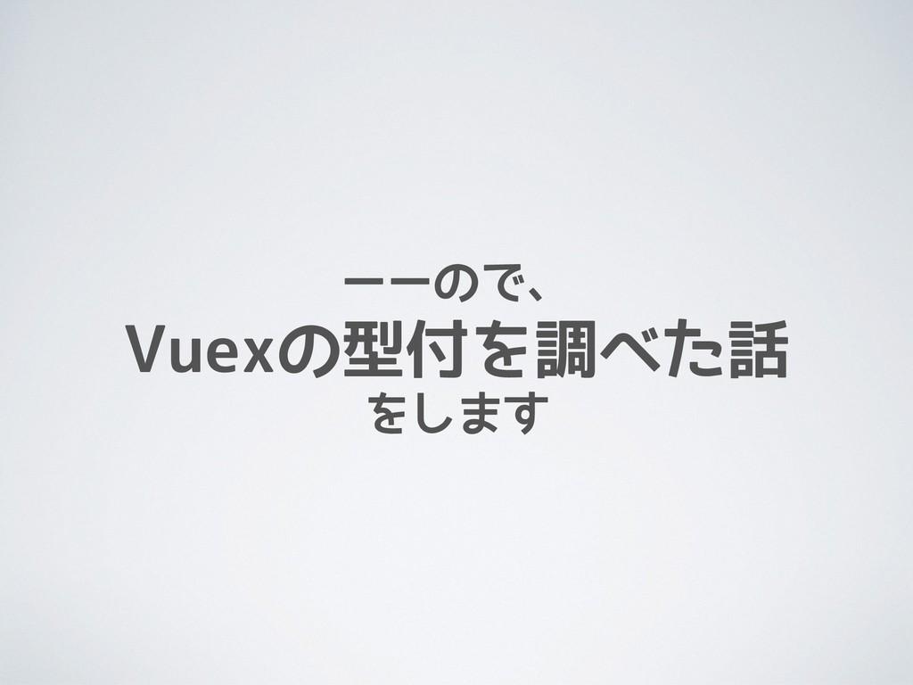 ーーので、 Vuexの型付を調べた話 をします