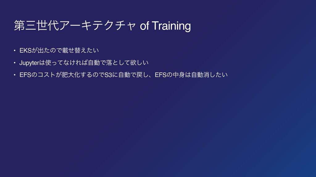 ୈੈΞʔΩςΫνϟ of Training • EKS͕ग़ͨͷͰࡌͤସ͍͑ͨ • Jupy...