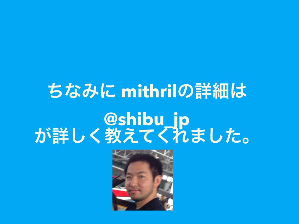 ͪͳΈʹ mithrilͷৄࡉ @shibu_jp ͕ৄ͘͠ڭ͑ͯ͘Ε·ͨ͠ɻ