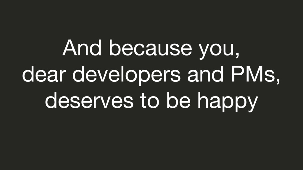 And because you,   dear developers and PMs,   d...