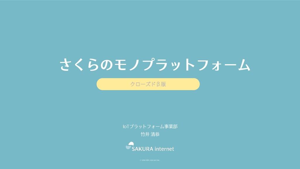 © SAKURA internet Inc. IoTプラットフォーム事業部 ⽵井 清恭 さくら...