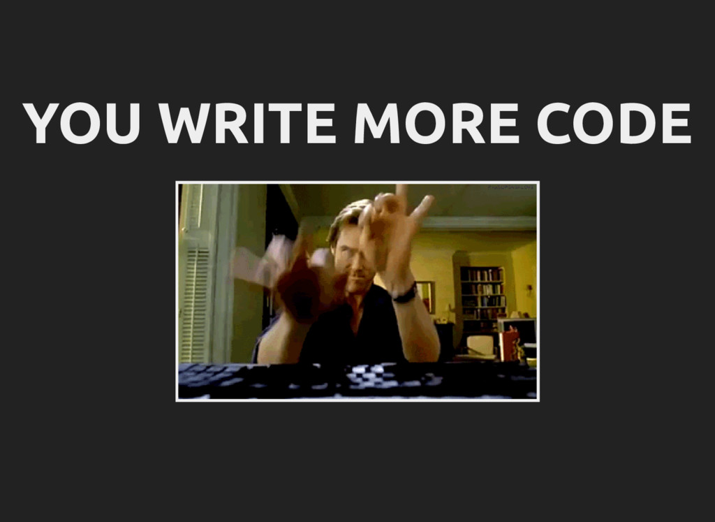 YOU WRITE MORE CODE
