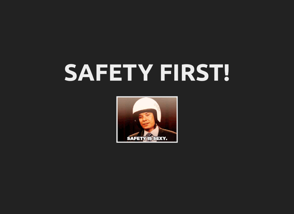 SAFETY FIRST!