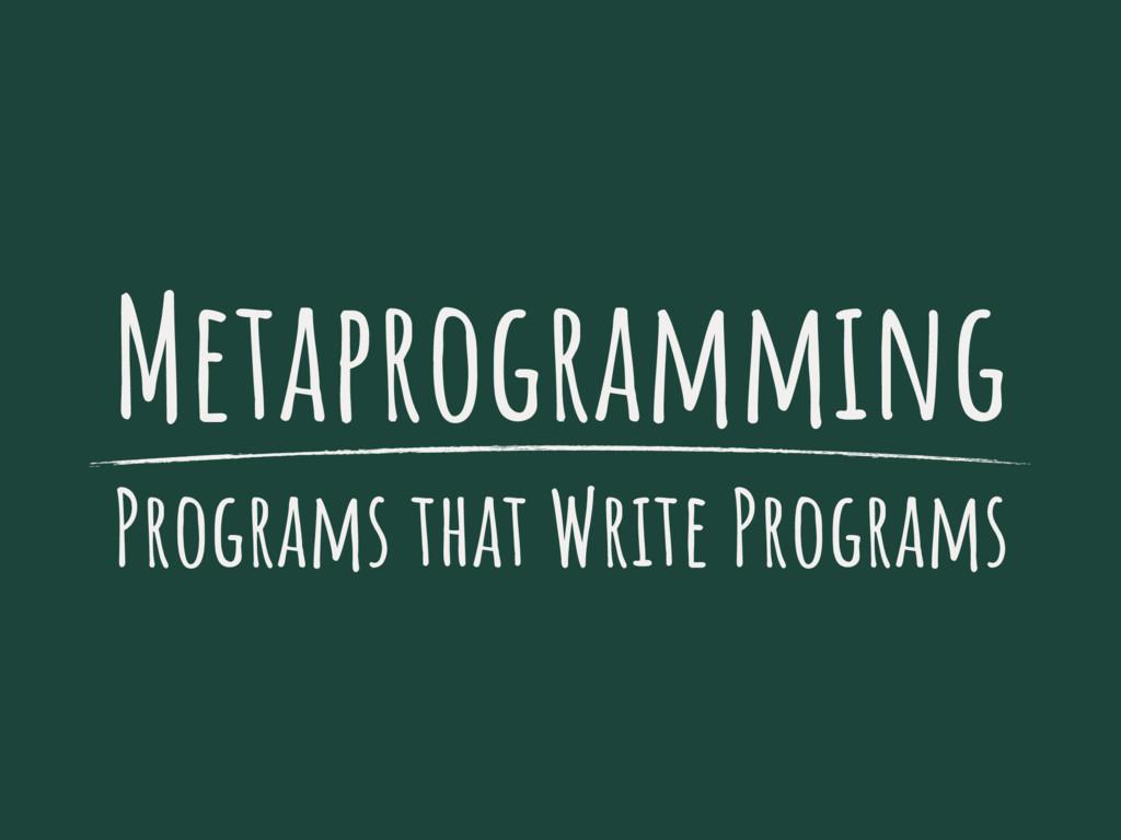Metaprogramming Programs that Write Programs