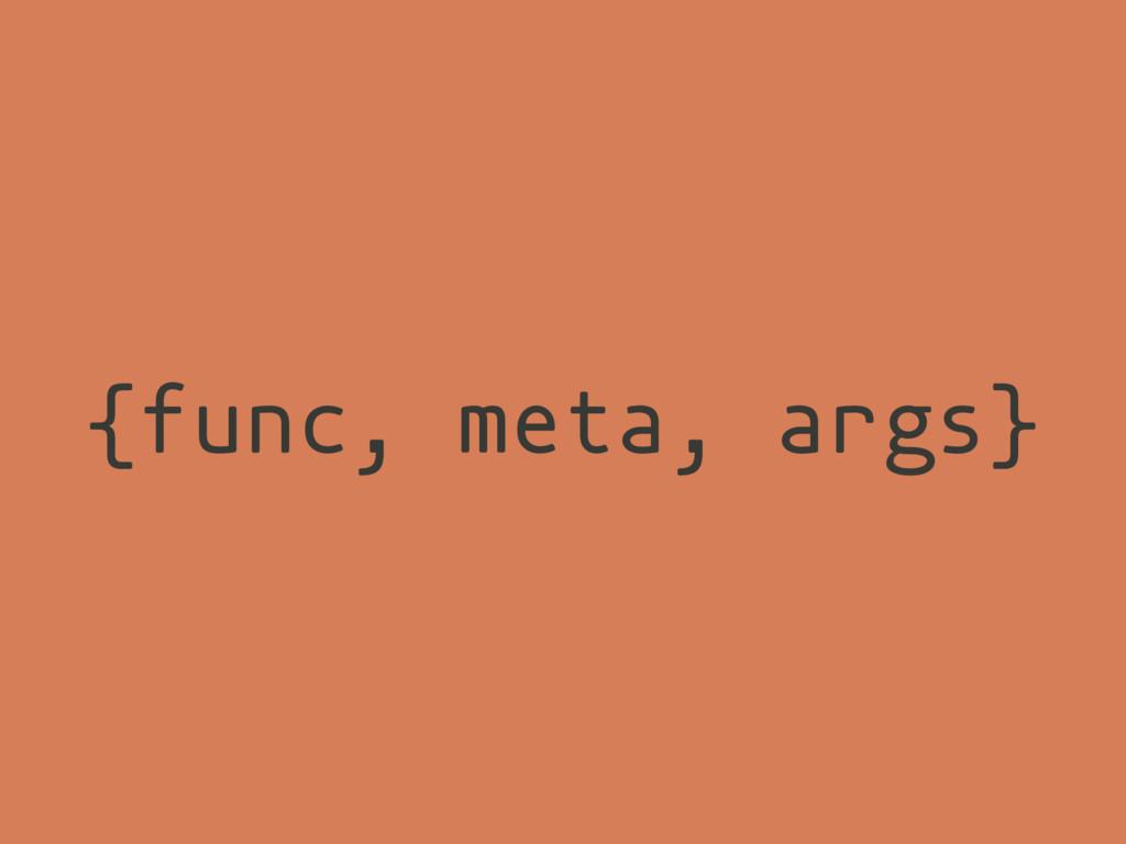 {func, meta, args}