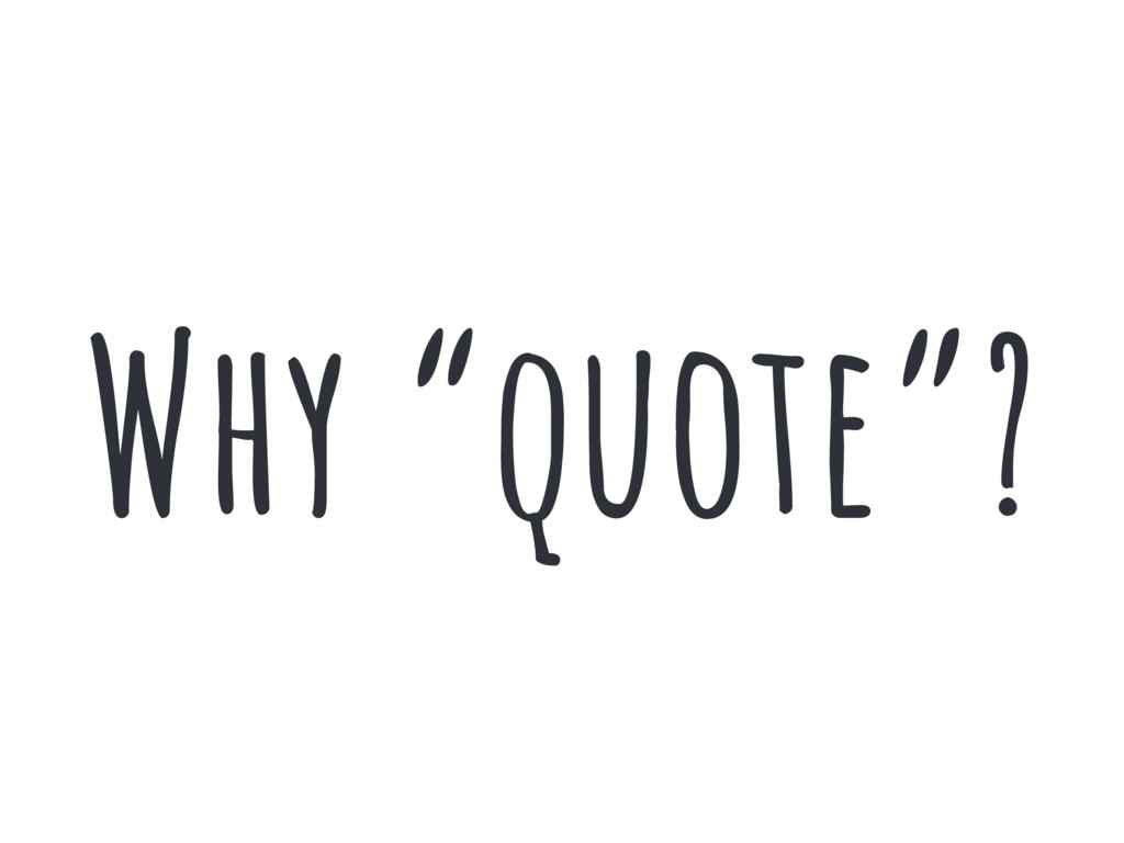 """Why """"quote""""?"""