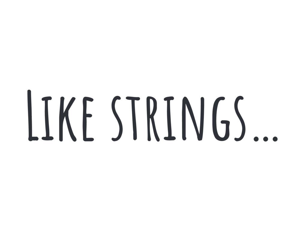 Like strings…